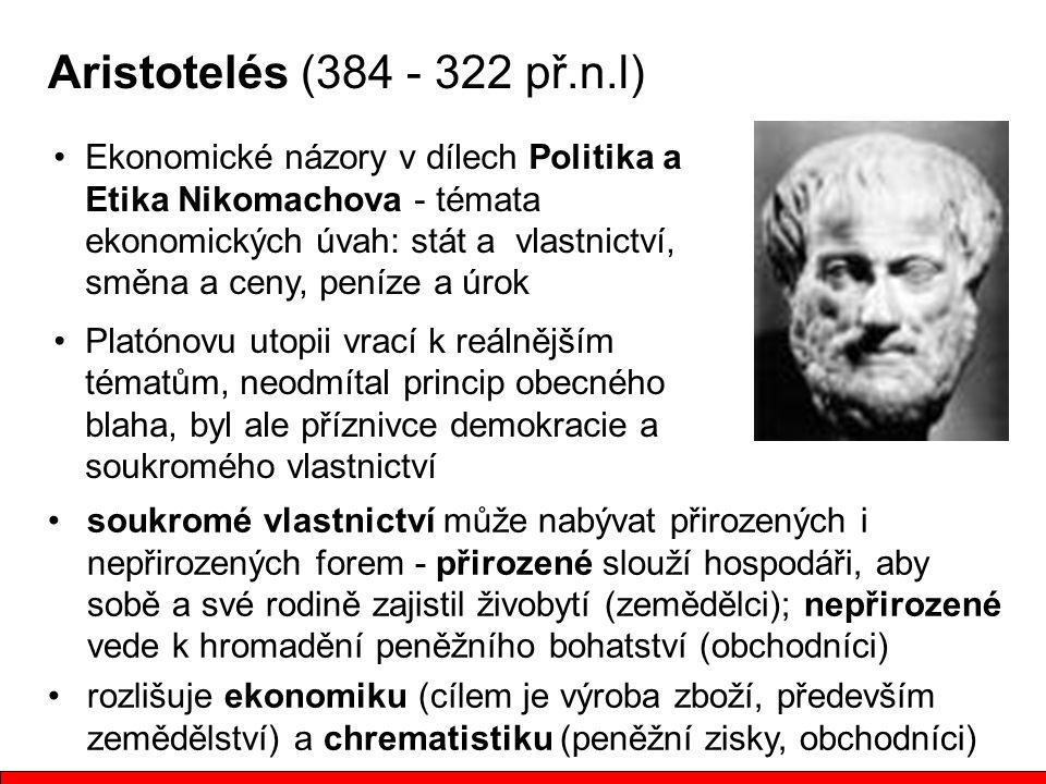 Aristotelés (384 - 322 př.n.l) Ekonomické názory v dílech Politika a Etika Nikomachova - témata ekonomických úvah: stát a vlastnictví, směna a ceny, p