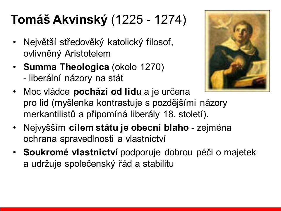 Tomáš Akvinský (1225 - 1274) Největší středověký katolický filosof, ovlivněný Aristotelem Summa Theologica (okolo 1270) - liberální názory na stát Moc vládce pochází od lidu a je určena pro lid (myšlenka kontrastuje s pozdějšími názory merkantilistů a připomíná liberály 18.