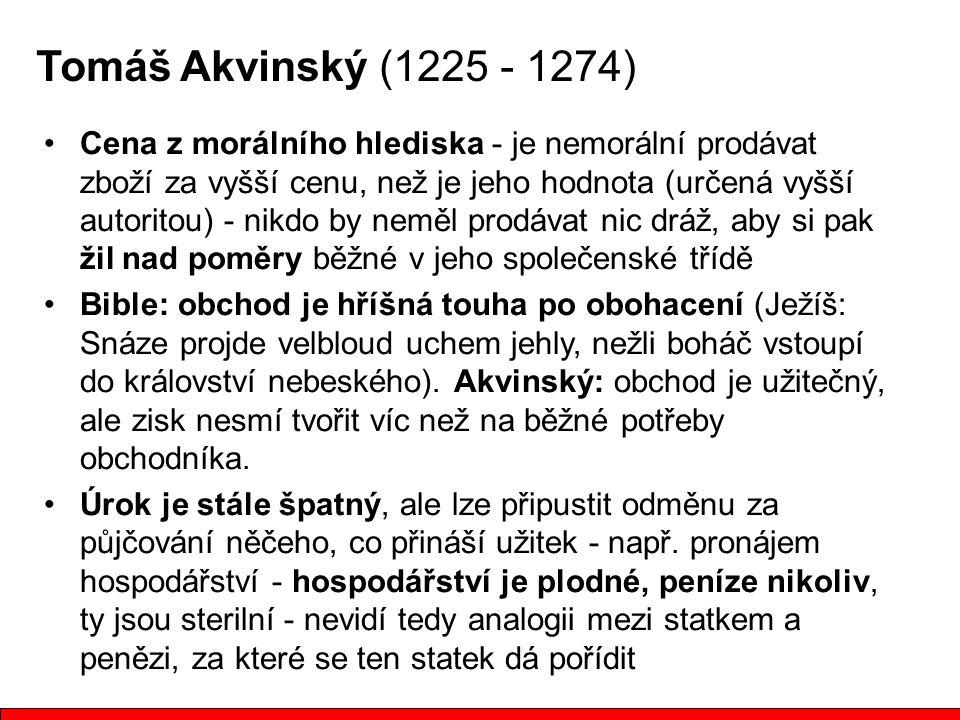 Tomáš Akvinský (1225 - 1274) Cena z morálního hlediska - je nemorální prodávat zboží za vyšší cenu, než je jeho hodnota (určená vyšší autoritou) - nik