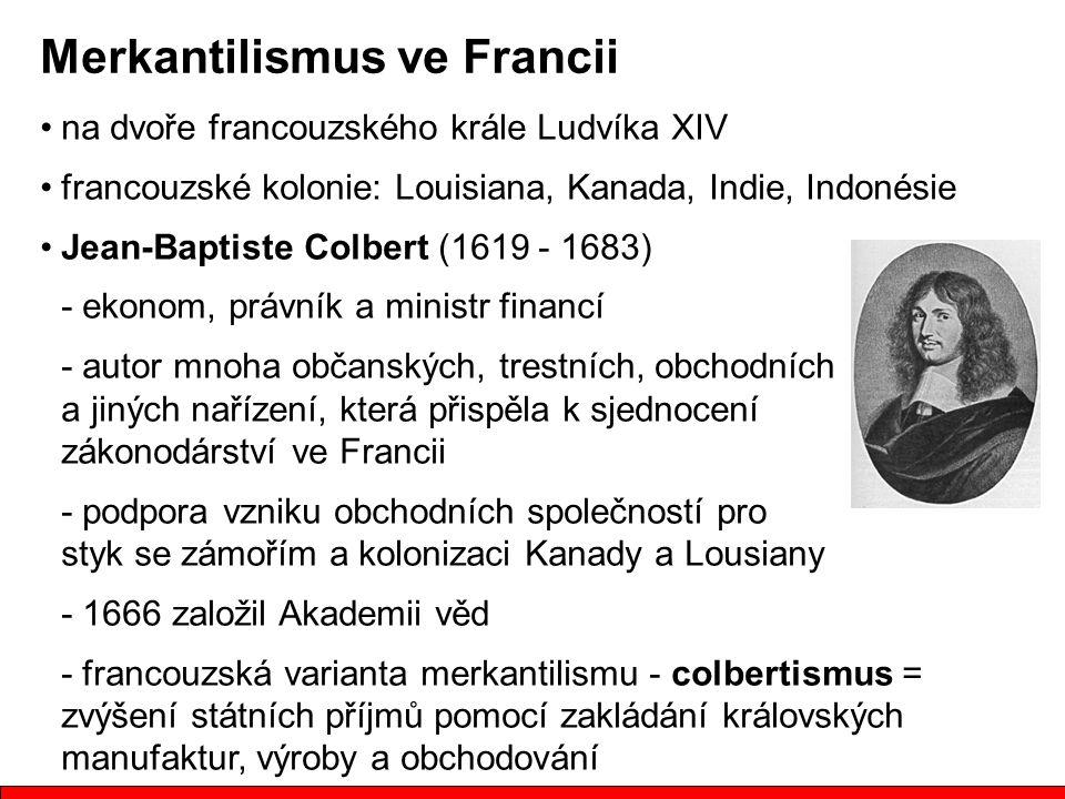 na dvoře francouzského krále Ludvíka XIV francouzské kolonie: Louisiana, Kanada, Indie, Indonésie Jean-Baptiste Colbert (1619 - 1683) - ekonom, právní