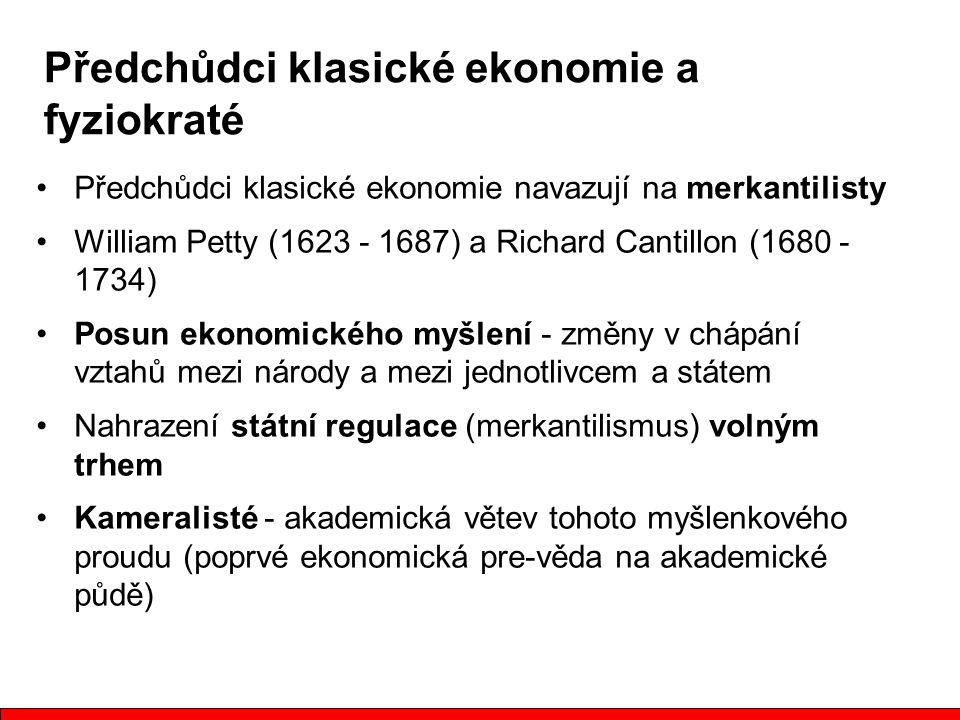 Předchůdci klasické ekonomie navazují na merkantilisty William Petty (1623 - 1687) a Richard Cantillon (1680 - 1734) Posun ekonomického myšlení - změny v chápání vztahů mezi národy a mezi jednotlivcem a státem Nahrazení státní regulace (merkantilismus) volným trhem Kameralisté - akademická větev tohoto myšlenkového proudu (poprvé ekonomická pre-věda na akademické půdě) Předchůdci klasické ekonomie a fyziokraté