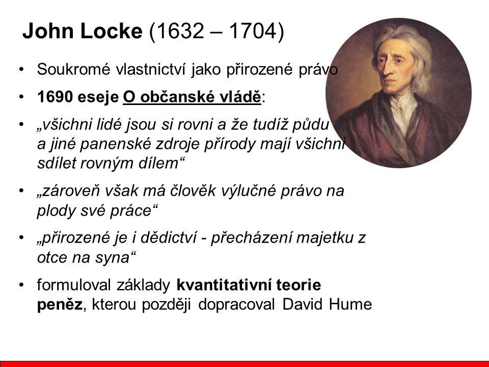"""John Locke (1632 – 1704) Soukromé vlastnictví jako přirozené právo 1690 eseje O občanské vládě: """"všichni lidé jsou si rovni a že tudíž půdu a jiné panenské zdroje přírody mají všichni sdílet rovným dílem """"zároveň však má člověk výlučné právo na plody své práce """"přirozené je i dědictví - přecházení majetku z otce na syna formuloval základy kvantitativní teorie peněz, kterou později dopracoval David Hume"""