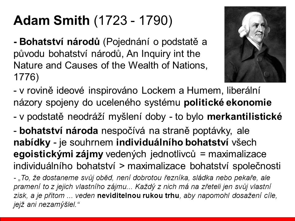 """Adam Smith (1723 - 1790) - Bohatství národů (Pojednání o podstatě a původu bohatství národů, An Inquiry int the Nature and Causes of the Wealth of Nations, 1776) - v rovině ideové inspirováno Lockem a Humem, liberální názory spojeny do uceleného systému politické ekonomie - v podstatě neodráží myšlení doby - to bylo merkantilistické - bohatství národa nespočívá na straně poptávky, ale nabídky - je souhrnem individuálního bohatství všech egoistickými zájmy vedených jednotlivců = maximalizace individuálního bohatství > maximalizace bohatství společnosti - """"To, že dostaneme svůj oběd, není dobrotou řezníka, sládka nebo pekaře, ale pramení to z jejich vlastního zájmu..."""