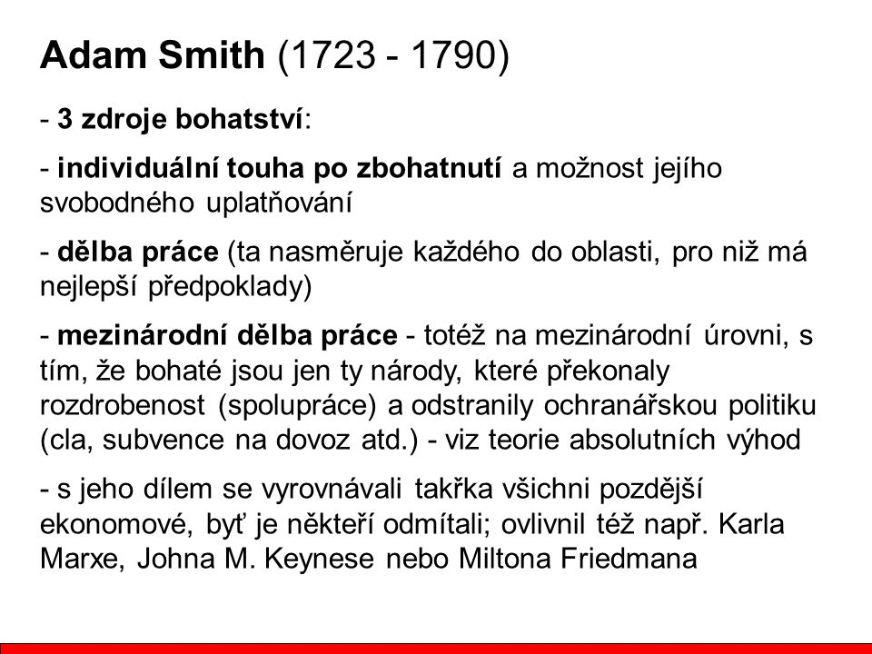 Adam Smith (1723 - 1790) - 3 zdroje bohatství: - individuální touha po zbohatnutí a možnost jejího svobodného uplatňování - dělba práce (ta nasměruje každého do oblasti, pro niž má nejlepší předpoklady) - mezinárodní dělba práce - totéž na mezinárodní úrovni, s tím, že bohaté jsou jen ty národy, které překonaly rozdrobenost (spolupráce) a odstranily ochranářskou politiku (cla, subvence na dovoz atd.) - viz teorie absolutních výhod - s jeho dílem se vyrovnávali takřka všichni pozdější ekonomové, byť je někteří odmítali; ovlivnil též např.