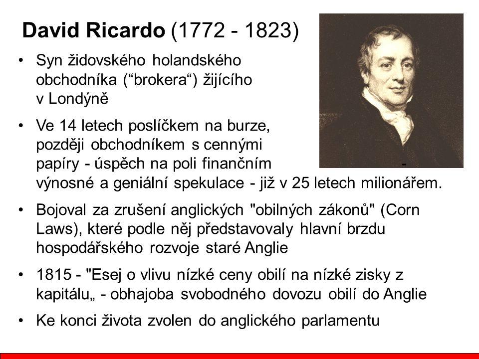David Ricardo (1772 - 1823) Syn židovského holandského obchodníka ( brokera ) žijícího v Londýně Ve 14 letech poslíčkem na burze, později obchodníkem s cennými papíry - úspěch na poli finančním - výnosné a geniální spekulace - již v 25 letech milionářem.