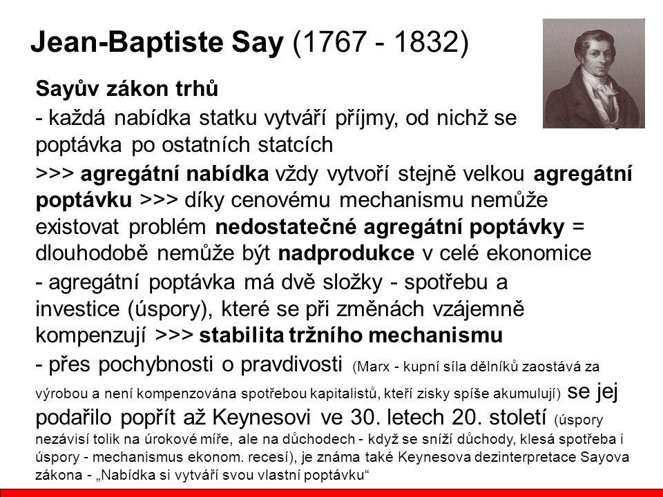 Jean-Baptiste Say (1767 - 1832) Sayův zákon trhů - každá nabídka statku vytváří příjmy, od nichž se odvozuje poptávka po ostatních statcích >>> agregátní nabídka vždy vytvoří stejně velkou agregátní poptávku >>> díky cenovému mechanismu nemůže existovat problém nedostatečné agregátní poptávky = dlouhodobě nemůže být nadprodukce v celé ekonomice - agregátní poptávka má dvě složky - spotřebu a investice (úspory), které se při změnách vzájemně kompenzují >>> stabilita tržního mechanismu - přes pochybnosti o pravdivosti (Marx - kupní síla dělníků zaostává za výrobou a není kompenzována spotřebou kapitalistů, kteří zisky spíše akumulují) se jej podařilo popřít až Keynesovi ve 30.