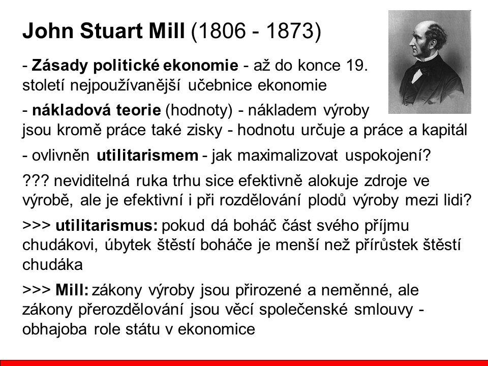 John Stuart Mill (1806 - 1873) - Zásady politické ekonomie - až do konce 19. století nejpoužívanější učebnice ekonomie - nákladová teorie (hodnoty) -
