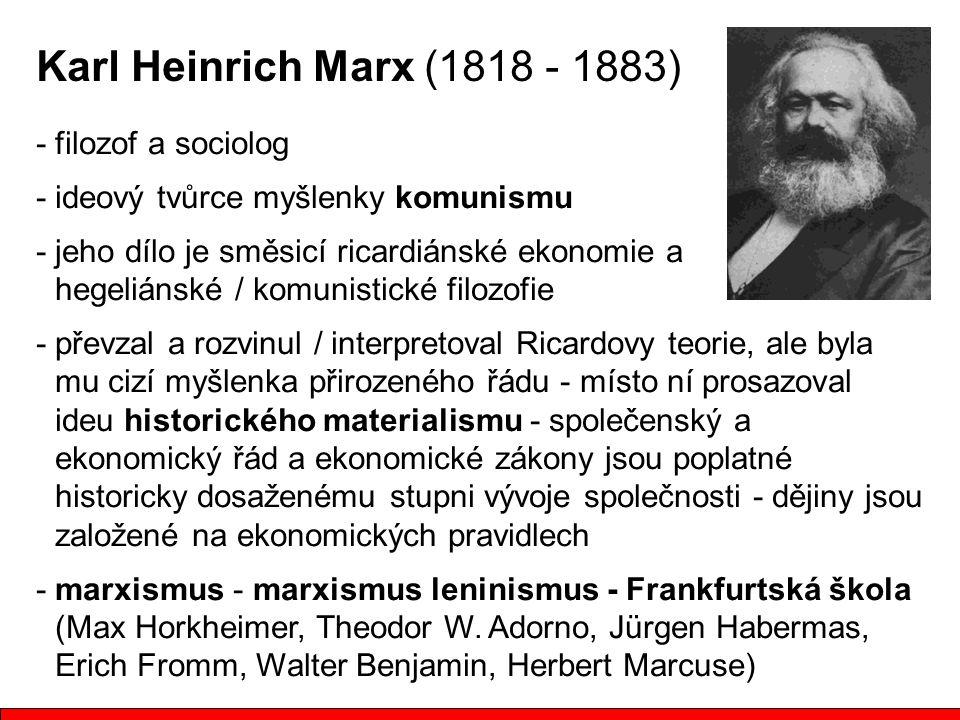 - filozof a sociolog - ideový tvůrce myšlenky komunismu - jeho dílo je směsicí ricardiánské ekonomie a hegeliánské / komunistické filozofie - převzal a rozvinul / interpretoval Ricardovy teorie, ale byla mu cizí myšlenka přirozeného řádu - místo ní prosazoval ideu historického materialismu - společenský a ekonomický řád a ekonomické zákony jsou poplatné historicky dosaženému stupni vývoje společnosti - dějiny jsou založené na ekonomických pravidlech - marxismus - marxismus leninismus - Frankfurtská škola (Max Horkheimer, Theodor W.