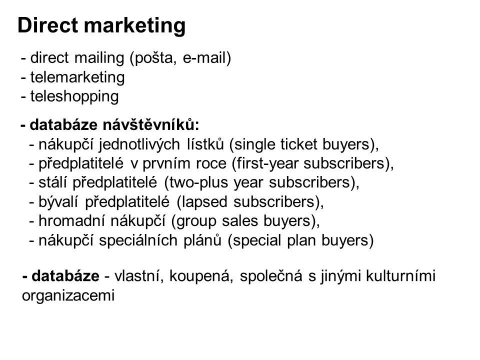 - databáze návštěvníků: - nákupčí jednotlivých lístků (single ticket buyers), - předplatitelé v prvním roce (first-year subscribers), - stálí předplatitelé (two-plus year subscribers), - bývalí předplatitelé (lapsed subscribers), - hromadní nákupčí (group sales buyers), - nákupčí speciálních plánů (special plan buyers) Direct marketing - direct mailing (pošta, e-mail) - telemarketing - teleshopping - databáze - vlastní, koupená, společná s jinými kulturními organizacemi