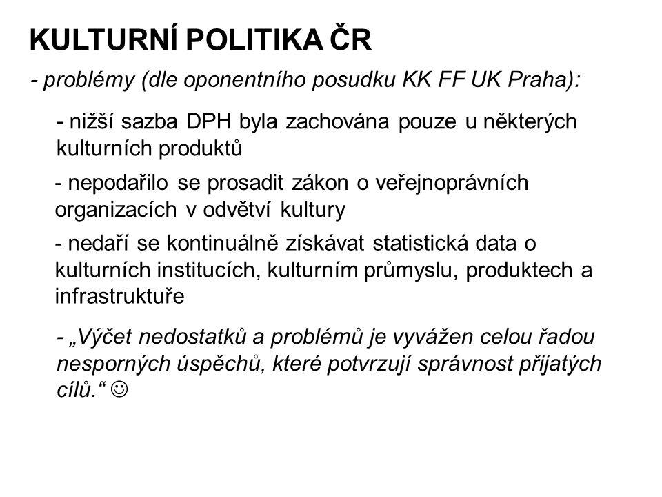"""KULTURNÍ POLITIKA ČR - problémy (dle oponentního posudku KK FF UK Praha): - nižší sazba DPH byla zachována pouze u některých kulturních produktů - nepodařilo se prosadit zákon o veřejnoprávních organizacích v odvětví kultury - nedaří se kontinuálně získávat statistická data o kulturních institucích, kulturním průmyslu, produktech a infrastruktuře - """"Výčet nedostatků a problémů je vyvážen celou řadou nesporných úspěchů, které potvrzují správnost přijatých cílů."""