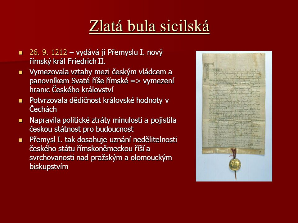Zlatá bula sicilská 26. 9. 1212 – vydává ji Přemyslu I. nový římský král Friedrich II. 26. 9. 1212 – vydává ji Přemyslu I. nový římský král Friedrich