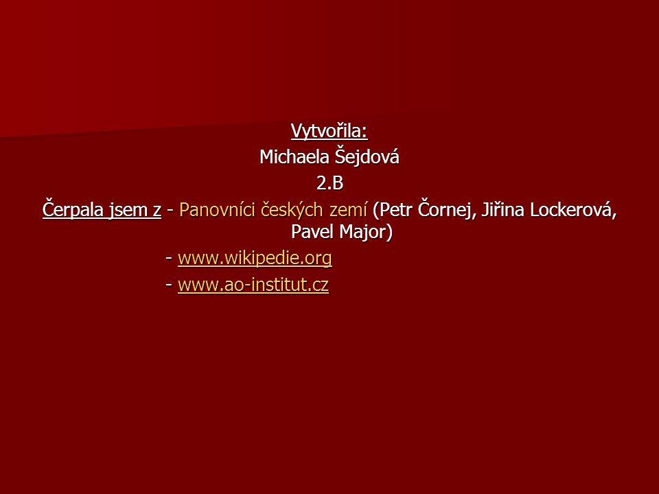 Vytvořila: Michaela Šejdová 2.B Čerpala jsem z - Panovníci českých zemí (Petr Čornej, Jiřina Lockerová, Pavel Major) - www.wikipedie.org - www.wikipedie.orgwww.wikipedie.org - www.ao-institut.cz - www.ao-institut.czwww.ao-institut.cz