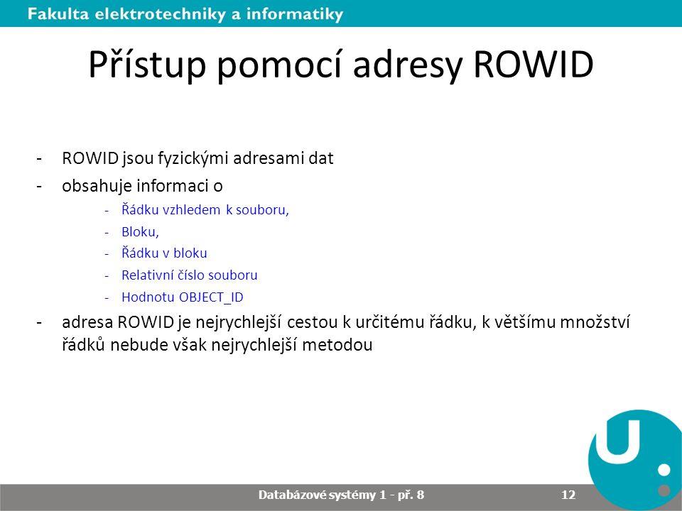 Přístup pomocí adresy ROWID -ROWID jsou fyzickými adresami dat -obsahuje informaci o -Řádku vzhledem k souboru, -Bloku, -Řádku v bloku -Relativní čísl