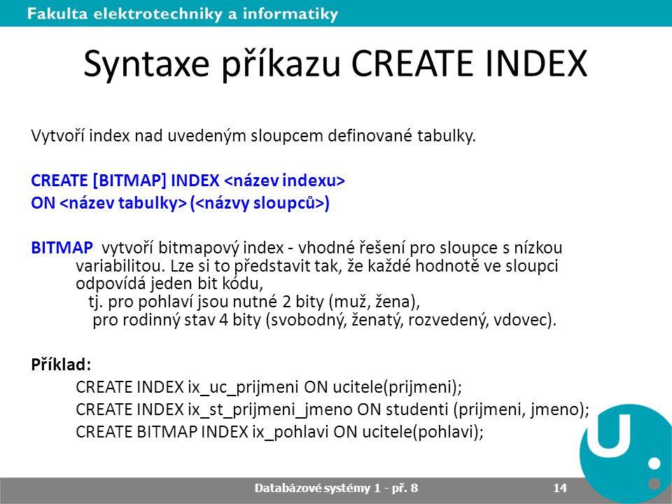 Syntaxe příkazu CREATE INDEX Vytvoří index nad uvedeným sloupcem definované tabulky. CREATE [BITMAP] INDEX ON ( ) BITMAP vytvoří bitmapový index - vho