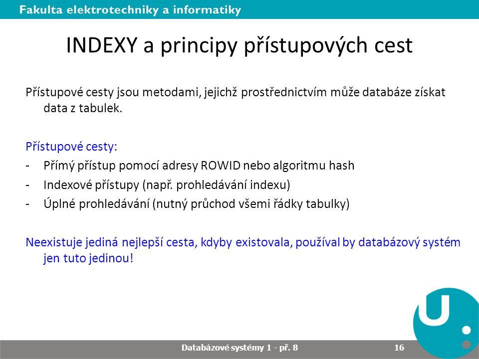 INDEXY a principy přístupových cest Přístupové cesty jsou metodami, jejichž prostřednictvím může databáze získat data z tabulek. Přístupové cesty: -Př