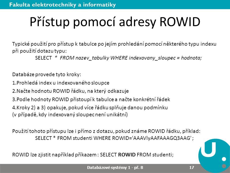 Přístup pomocí adresy ROWID Typické použití pro přístup k tabulce po jejím prohledání pomocí některého typu indexu při použití dotazu typu: SELECT * F