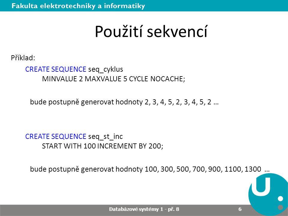 Použití sekvencí Příklad: CREATE SEQUENCE seq_cyklus MINVALUE 2 MAXVALUE 5 CYCLE NOCACHE; bude postupně generovat hodnoty 2, 3, 4, 5, 2, 3, 4, 5, 2 …