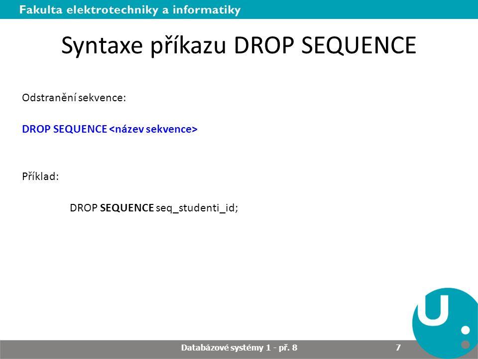 Syntaxe příkazu DROP SEQUENCE Odstranění sekvence: DROP SEQUENCE Příklad: DROP SEQUENCE seq_studenti_id; Databázové systémy 1 - př. 8 7