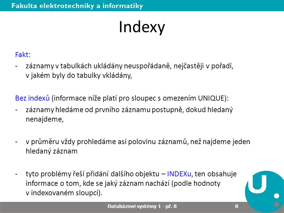 Indexy S indexy: -při hledání podle indexového sloupce stačí najít údaj v indexu a odtud získat ROWID (jedinečný identifikátor, který databázový server přiřadí každému záznamu v tabulce) a podle něho najít požadovaný záznam, v obecném případě takových řádků může být více splňujících danou podmínku -moderní dtb.