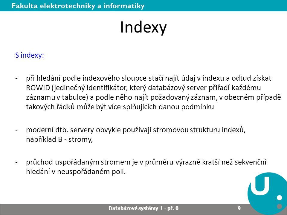 Prohledávání jedinečného indexu -Optimalizátor pozná, že indexované sloupce v indexu jsou jedinečné -Po prohledání indexu bude vrácen nejvýše jeden řádek pro jednu hodnotu v indexovaném sloupci -U nejedinečného indexu jsou data v indexu seřazena podle hodnot klíče indexu a poté podle hodnoty ROWID, pro jednu hodnotu z indexovaného sloupce může být tedy v listech indexové struktury několik odkazů (obsahujících ROWID) na různé řádky tabulky) Databázové systémy 1 - př.