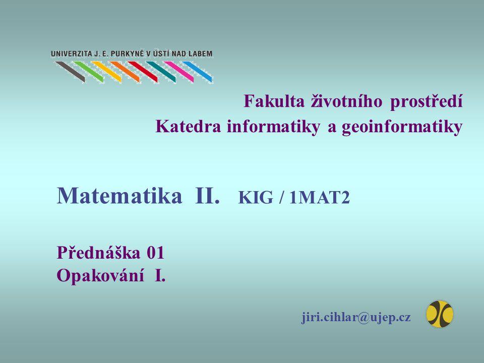 Fakulta životního prostředí Katedra informatiky a geoinformatiky Přednáška 01 Opakování I. jiri.cihlar@ujep.cz Matematika II. KIG / 1MAT2