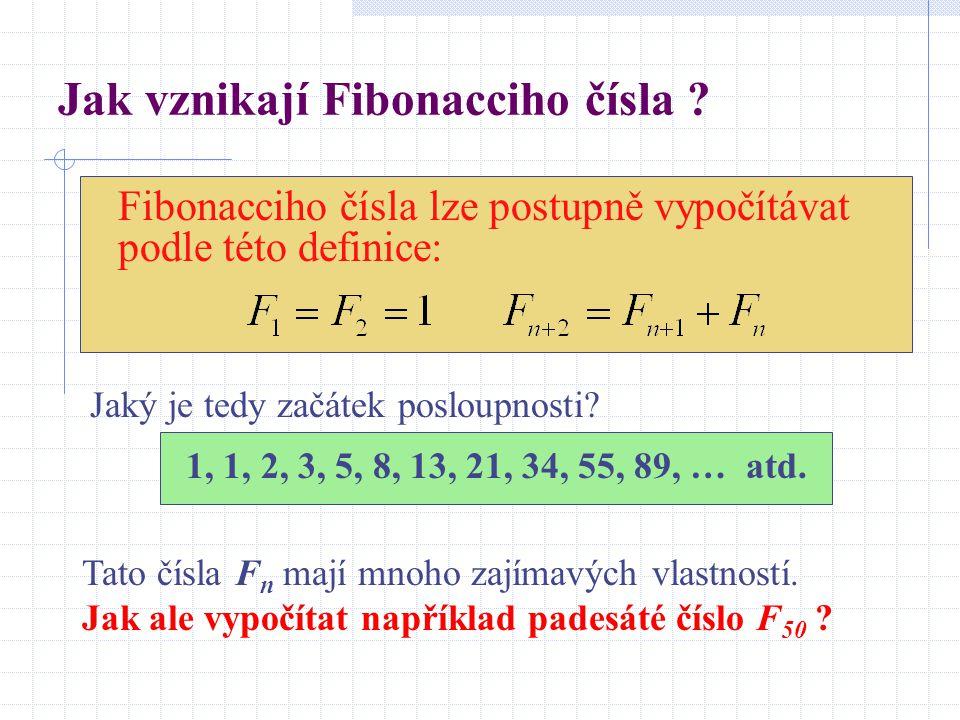 Jak vznikají Fibonacciho čísla ? Fibonacciho čísla lze postupně vypočítávat podle této definice: Tato čísla F n mají mnoho zajímavých vlastností. Jak