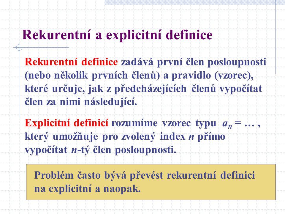 Rekurentní a explicitní definice Rekurentní definice zadává první člen posloupnosti (nebo několik prvních členů) a pravidlo (vzorec), které určuje, ja