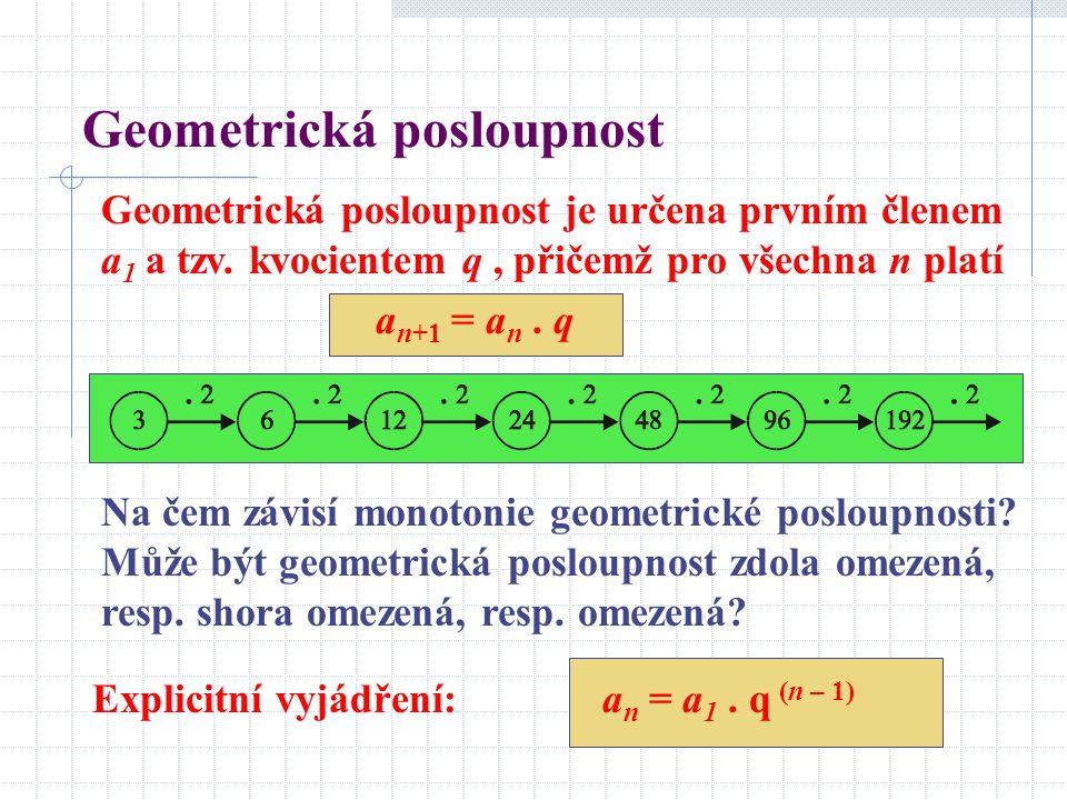 Geometrická posloupnost Geometrická posloupnost je určena prvním členem a 1 a tzv. kvocientem q, přičemž pro všechna n platí a n+1 = a n. q Na čem záv
