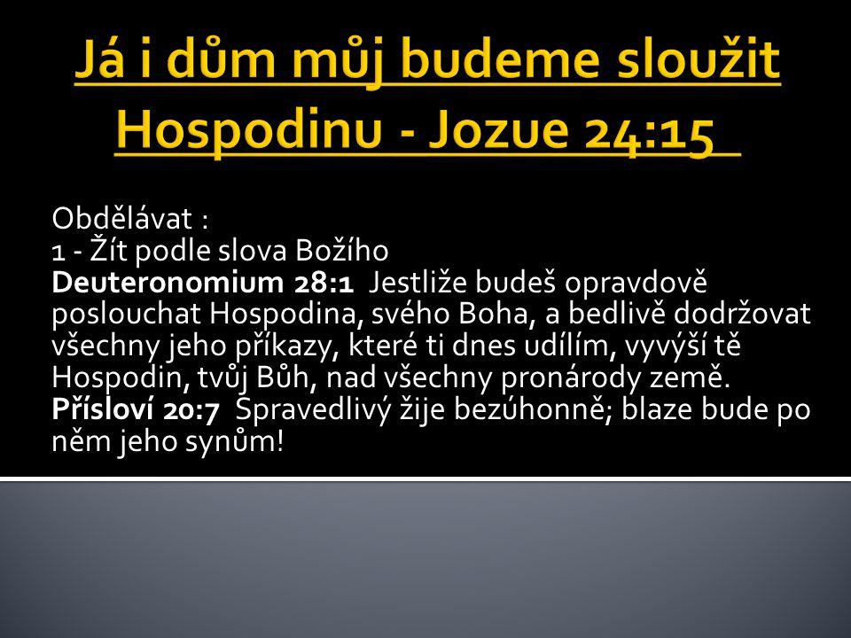 Obdělávat : 1 - Žít podle slova Božího Deuteronomium 28:1 Jestliže budeš opravdově poslouchat Hospodina, svého Boha, a bedlivě dodržovat všechny jeho příkazy, které ti dnes udílím, vyvýší tě Hospodin, tvůj Bůh, nad všechny pronárody země.