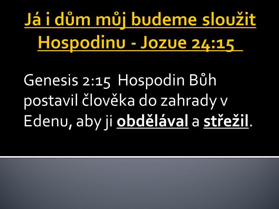 Genesis 2:15 Hospodin Bůh postavil člověka do zahrady v Edenu, aby ji obdělával a střežil.