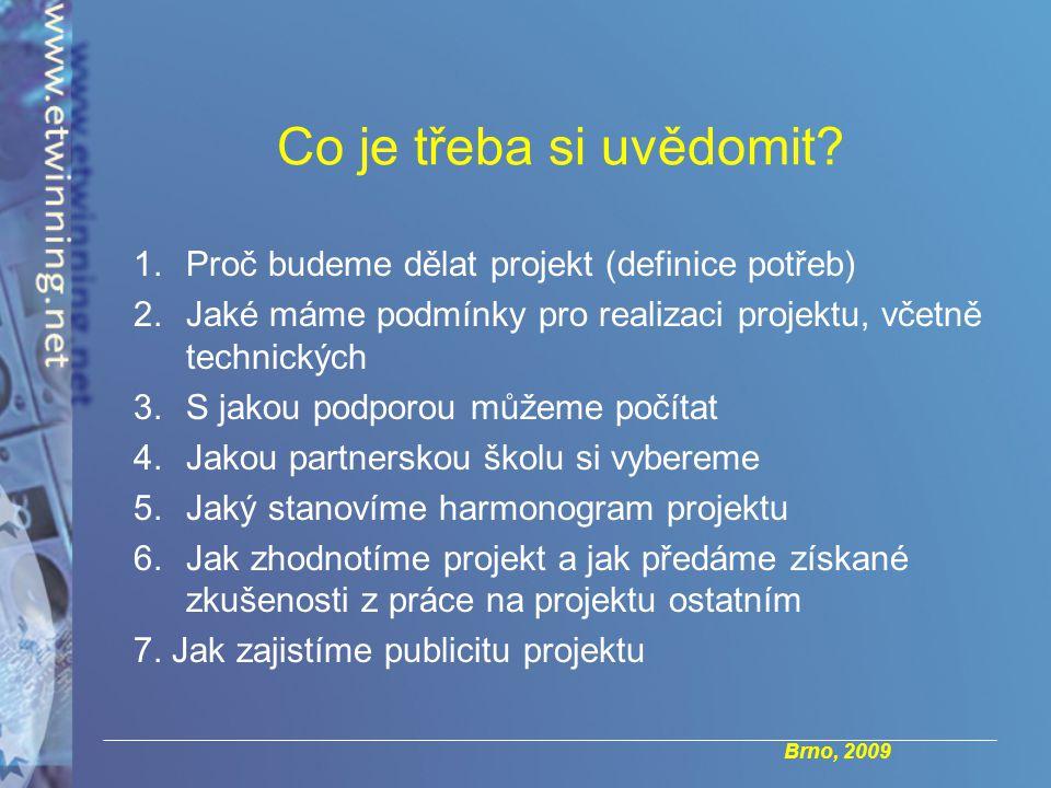 Brno, 2009 1.Proč budeme dělat projekt (definice potřeb) 2.Jaké máme podmínky pro realizaci projektu, včetně technických 3.S jakou podporou můžeme počítat 4.Jakou partnerskou školu si vybereme 5.Jaký stanovíme harmonogram projektu 6.Jak zhodnotíme projekt a jak předáme získané zkušenosti z práce na projektu ostatním 7.