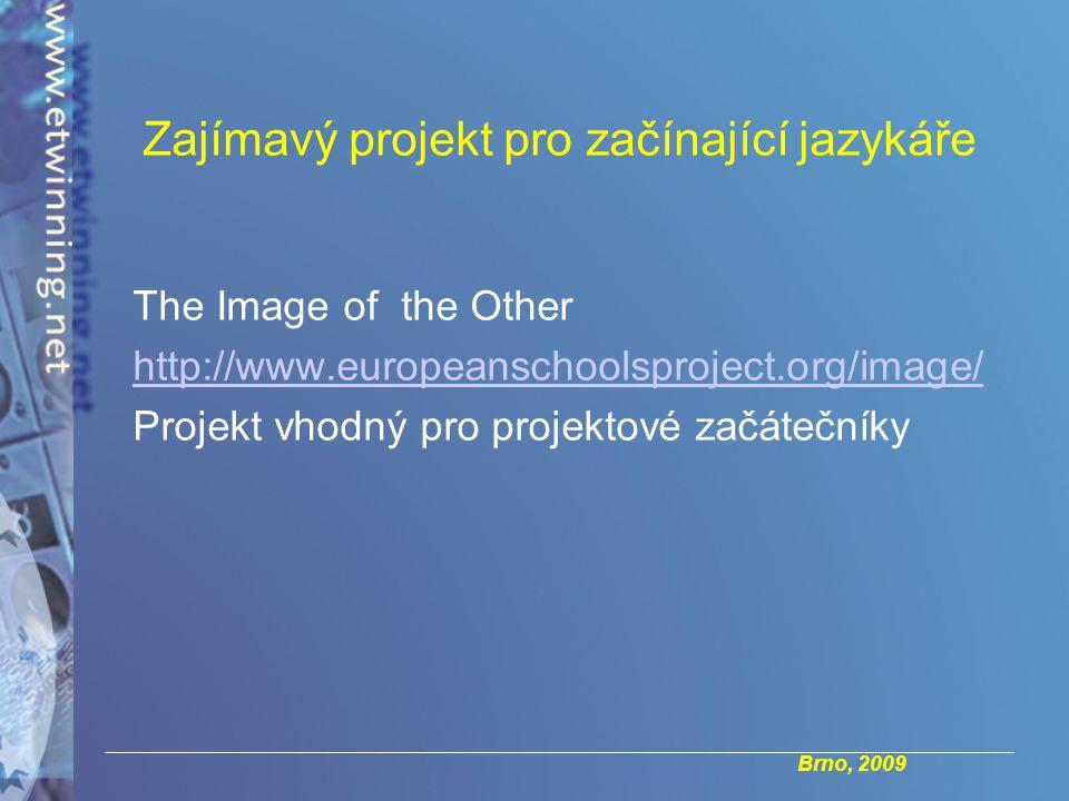 Brno, 2009 Zajímavý projekt pro začínající jazykáře The Image of the Other http://www.europeanschoolsproject.org/image/ Projekt vhodný pro projektové začátečníky