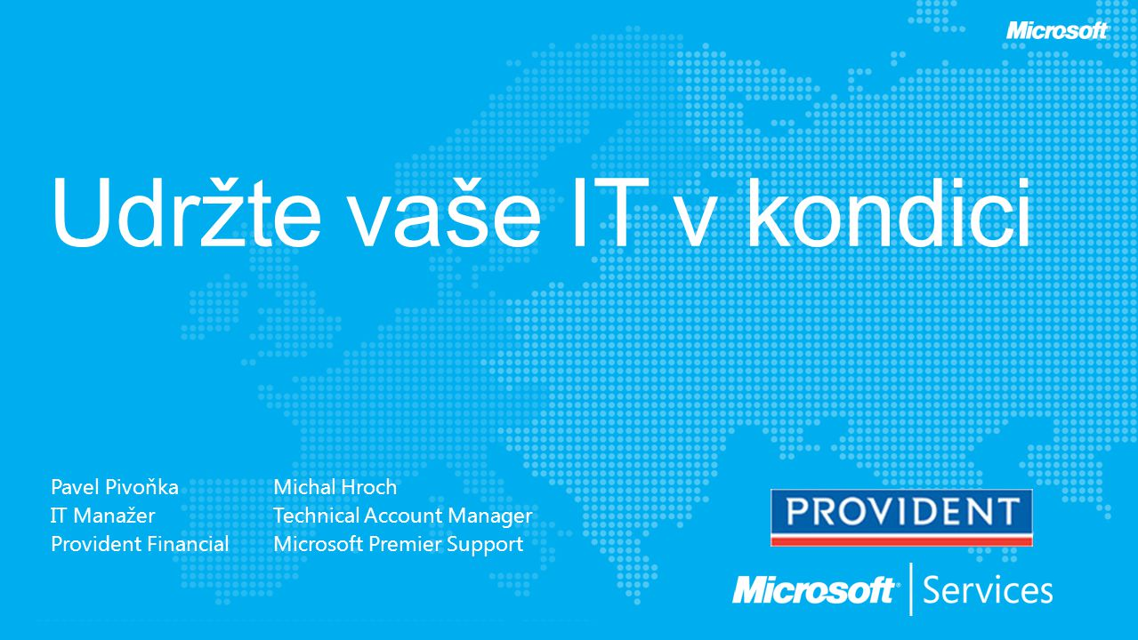 Pavel Pivoňka IT Manažer Provident Financial Michal Hroch Technical Account Manager Microsoft Premier Support