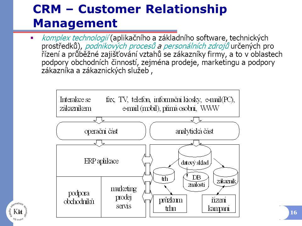 16 CRM – Customer Relationship Management  komplex technologií (aplikačního a základního software, technických prostředků), podnikových procesů a personálních zdrojů určených pro řízení a průběžné zajišťování vztahů se zákazníky firmy, a to v oblastech podpory obchodních činností, zejména prodeje, marketingu a podpory zákazníka a zákaznických služeb,