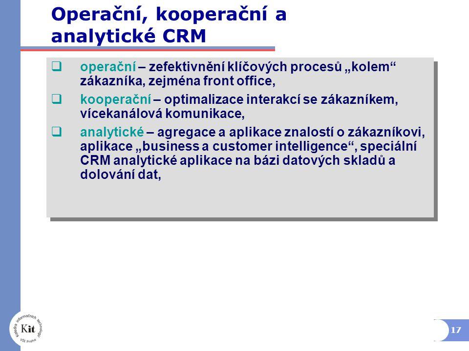 """17  operační – zefektivnění klíčových procesů """"kolem zákazníka, zejména front office,  kooperační – optimalizace interakcí se zákazníkem, vícekanálová komunikace,  analytické – agregace a aplikace znalostí o zákazníkovi, aplikace """"business a customer intelligence , speciální CRM analytické aplikace na bázi datových skladů a dolování dat,  operační – zefektivnění klíčových procesů """"kolem zákazníka, zejména front office,  kooperační – optimalizace interakcí se zákazníkem, vícekanálová komunikace,  analytické – agregace a aplikace znalostí o zákazníkovi, aplikace """"business a customer intelligence , speciální CRM analytické aplikace na bázi datových skladů a dolování dat, Operační, kooperační a analytické CRM"""