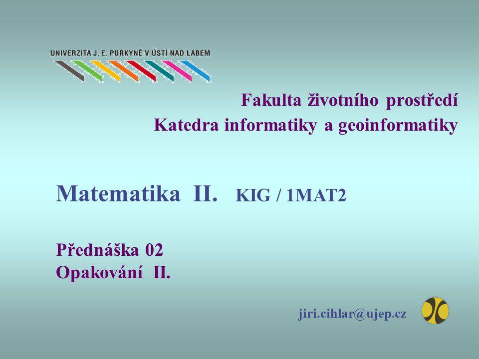 Fakulta životního prostředí Katedra informatiky a geoinformatiky Přednáška 02 Opakování II. jiri.cihlar@ujep.cz Matematika II. KIG / 1MAT2