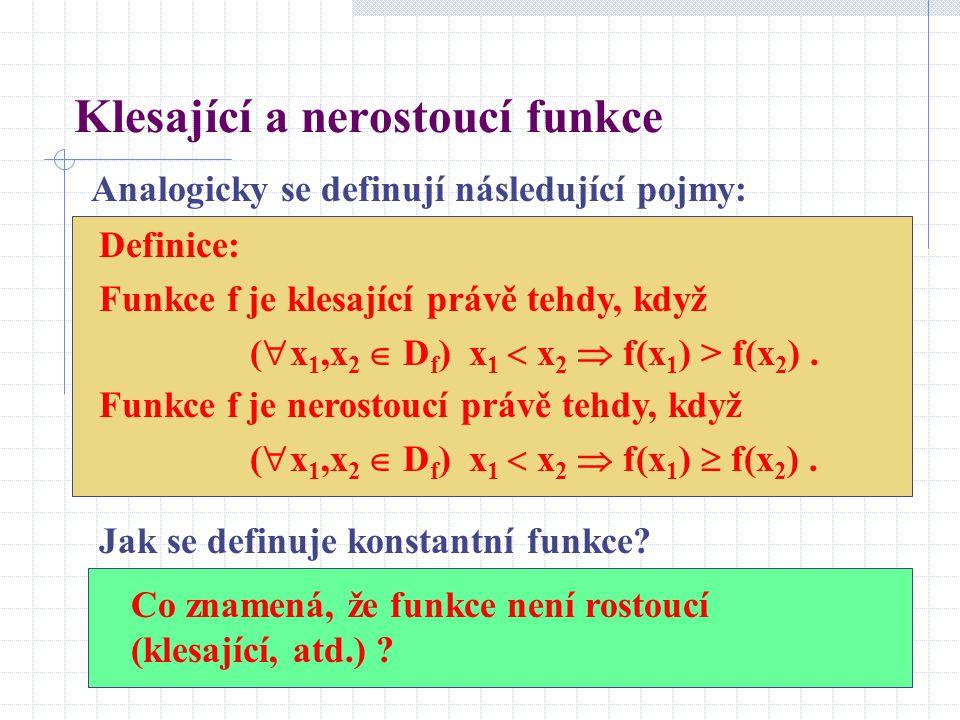 Klesající a nerostoucí funkce Analogicky se definují následující pojmy: Definice: Funkce f je klesající právě tehdy, když (  x 1,x 2  D f ) x 1  x