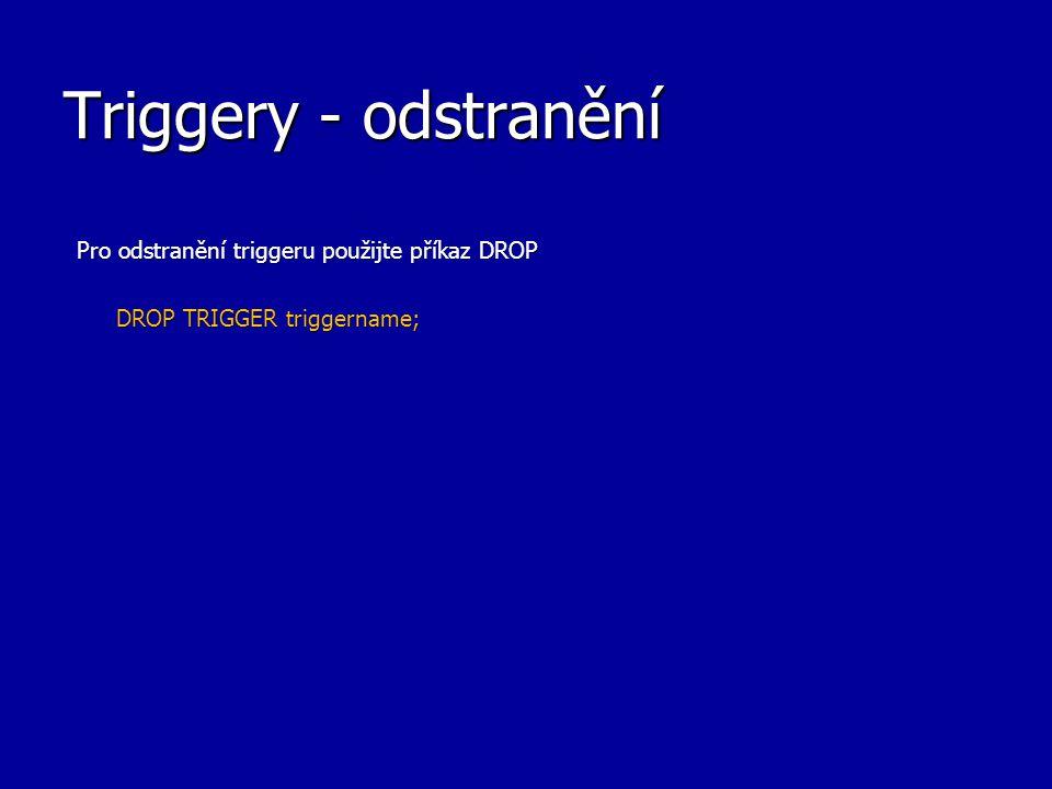 Triggery - odstranění Pro odstranění triggeru použijte příkaz DROP DROP TRIGGER triggername;