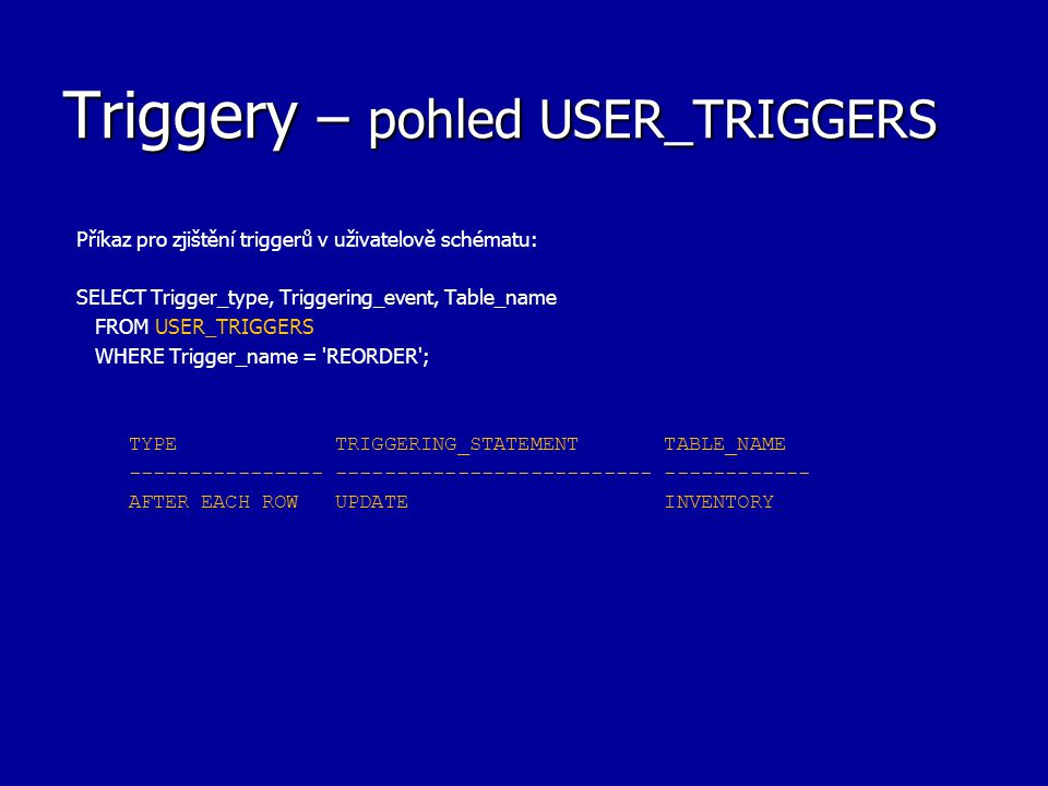 Triggery – pohled USER_TRIGGERS Příkaz pro zjištění triggerů v uživatelově schématu: SELECT Trigger_type, Triggering_event, Table_name FROM USER_TRIGGERS WHERE Trigger_name = REORDER ; TYPE TRIGGERING_STATEMENT TABLE_NAME ---------------- -------------------------- ------------ AFTER EACH ROW UPDATE INVENTORY