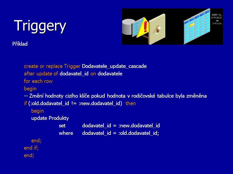 Triggery Příklad create or replace Trigger Dodavatele_update_cascade after update of dodavatel_id on dodavatele for each row begin -- Změní hodnoty cizího klíče pokud hodnota v rodičovské tabulce byla změněna if (:old.dodavatel_id != :new.dodavatel_id) then begin update Produkty set dodavatel_id = :new.dodavatel_id where dodavatel_id = :old.dodavatel_id; end; end if; end;