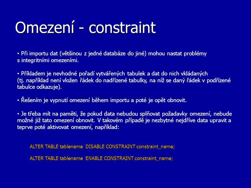 Omezení - constraint Při importu dat (většinou z jedné databáze do jiné) mohou nastat problémy s integritními omezeními.