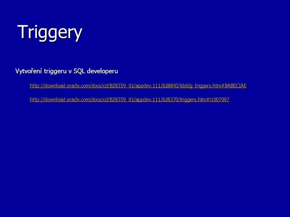 Triggery Vytvoření triggeru v SQL developeru http://download.oracle.com/docs/cd/B28359_01/appdev.111/b28843/tdddg_triggers.htm#BABECIAE http://download.oracle.com/docs/cd/B28359_01/appdev.111/b28370/triggers.htm#i1007097