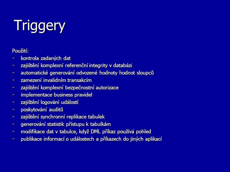 Triggery Zajištění integrity Triggery by se měly využít pouze v případě, kdy: - není možné použít následujících integritních omezení: -NOT NULL, UNIQUE -PRIMARY KEY -FOREIGN KEY -CHECK -DELETE CASCADE -DELETE SET NULL - tabulky nejsou v jedné databázi atd.