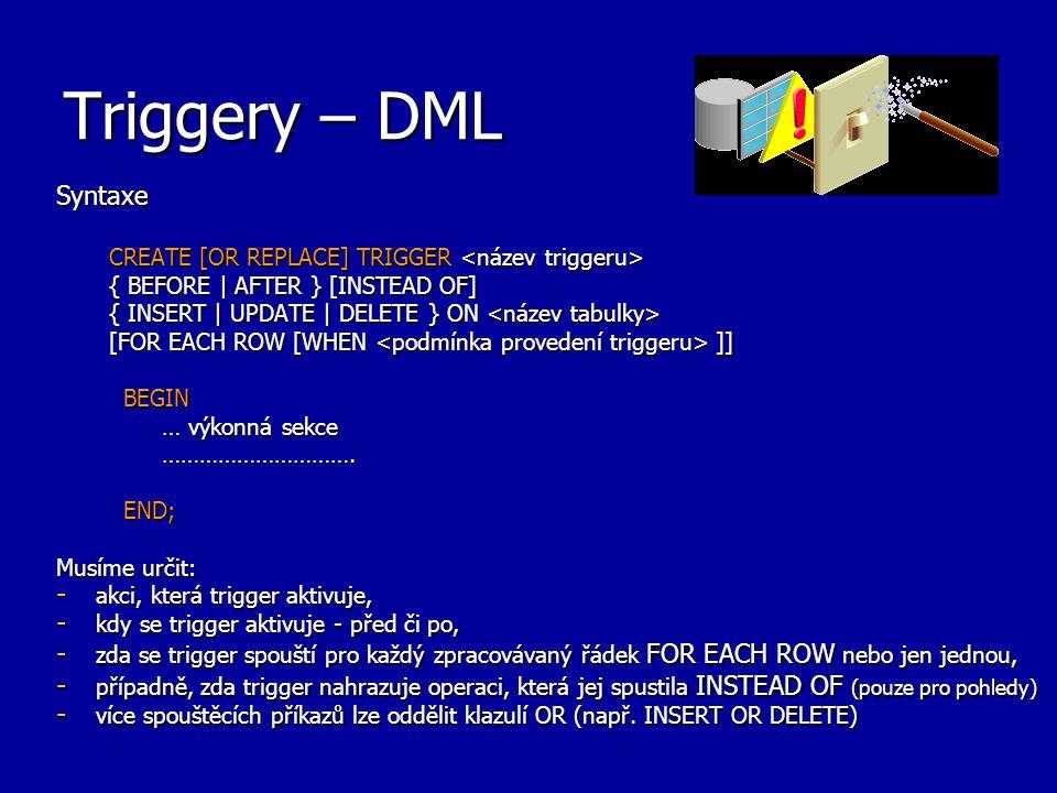 Triggery – pohled USER_TRIGGERS Příkaz pro zjištění triggerů v uživatelově schématu: SELECT Trigger_type, Triggering_event, Table_name FROM USER_TRIGGERS WHERE Trigger_name = REORDER ; TYPE TRIGGERING_STATEMENT TABLE_NAME ---------------- -------------------------- ------------ AFTER EACH ROW UPDATE INVENTORY