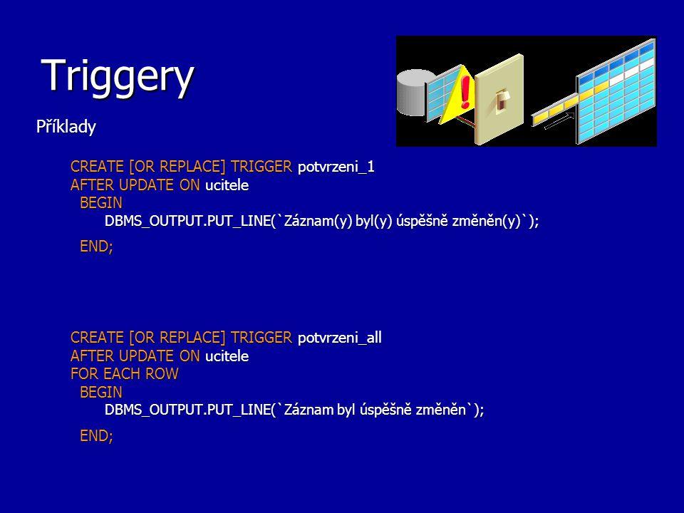 Triggery – pohled USER_TRIGGERS Příkazy pro zjištění triggerů a jejich obsahu v uživatelově schématu: SELECT Trigger_body FROM USER_TRIGGERS WHERE Trigger_name = REORDER ; TRIGGER_BODY -------------------------------------------- DECLARE x NUMBER; BEGIN SELECT COUNT(*) INTO x FROM Pending_orders WHERE Part_no = :new.Part_no; IF x = 0 THEN INSERT INTO Pending_orders VALUES (:new.Part_no, :new.Reorder_quantity, sysdate); END IF; END;