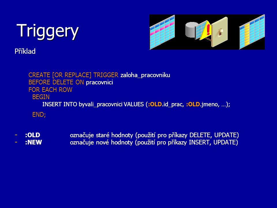 Triggery – poznámky k použití Upřesnění: - INSTEAD OF triggery jsou jen pro pohledy a mají implicitně nastaveno FOR EACH ROW - AFTER a BEFORE triggery nelze pro pohledy použít - pro akci UPDATE je možné specifikovat sloupce, při jejichž změně bude trigger aktivován pomocí klauzule UPDATE OF seznam sloupců BEFORE DELETE OR INSERT OR UPDATE OF ename ON Emp_tab - příklad volání procedury v těle triggeru: CREATE TRIGGER hr.salary_check BEFORE INSERT OR UPDATE OF salary, job_id ON hr.employees FOR EACH ROW WHEN (new.job_id <> AD_VP ) CALL check_sal(:new.job_id, :new.salary, :new.last_name);