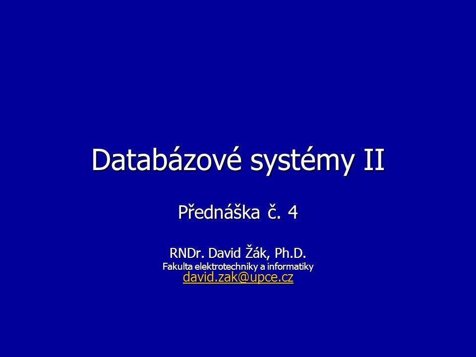 Databázové systémy II Přednáška č. 4 RNDr. David Žák, Ph.D. Fakulta elektrotechniky a informatiky david.zak@upce.cz david.zak@upce.cz