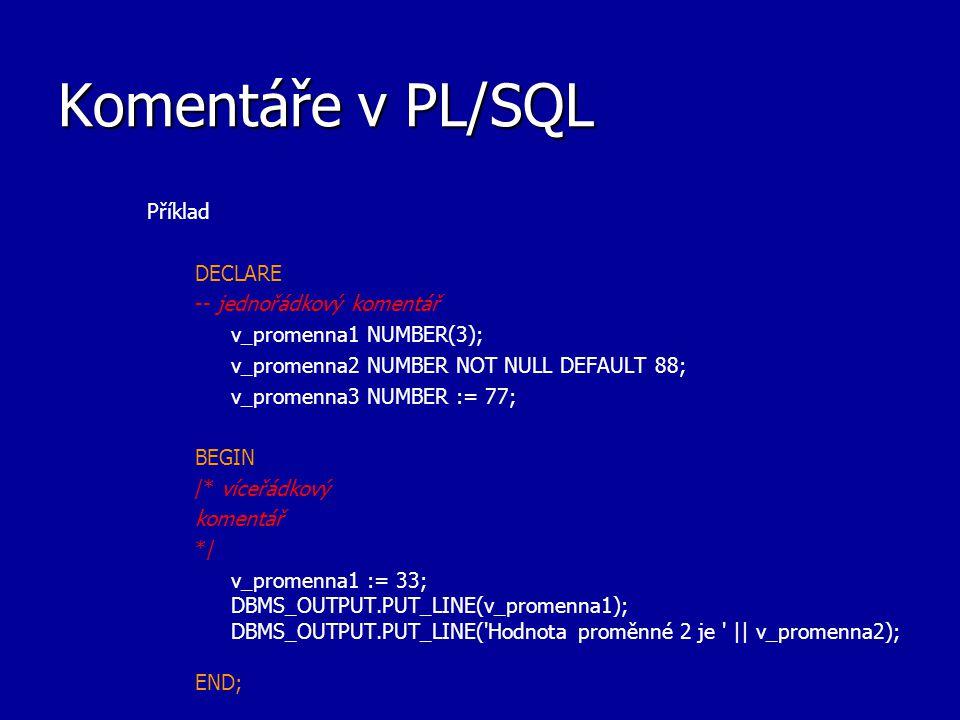 Komentáře v PL/SQL Příklad DECLARE -- jednořádkový komentář v_promenna1 NUMBER(3); v_promenna2 NUMBER NOT NULL DEFAULT 88; v_promenna3 NUMBER := 77; B