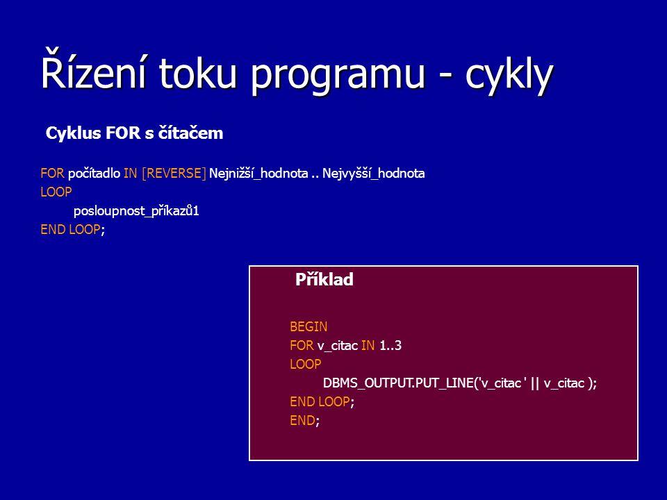 Řízení toku programu - cykly Cyklus FOR s čítačem FOR počítadlo IN [REVERSE] Nejnižší_hodnota.. Nejvyšší_hodnota LOOP posloupnost_příkazů1 END LOOP; P