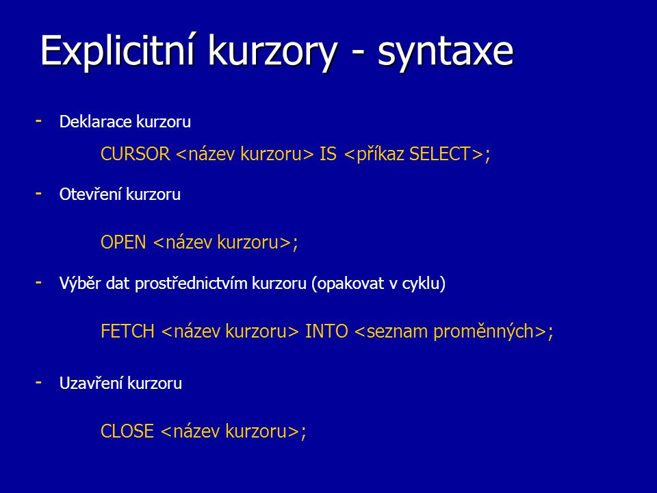 Explicitní kurzory - syntaxe - - Deklarace kurzoru CURSOR IS ; - - Otevření kurzoru OPEN ; - - Výběr dat prostřednictvím kurzoru (opakovat v cyklu) FE